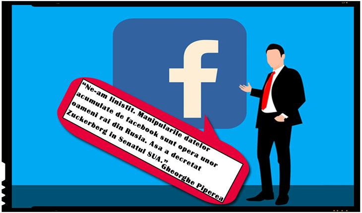 """""""Ne-am linistit. Manipularile datelor acumulate de facebook sunt opera unor oameni rai din Rusia. Asa a decretat Zuckerberg in Senatul SUA"""" (Gheorghe Piperea)"""